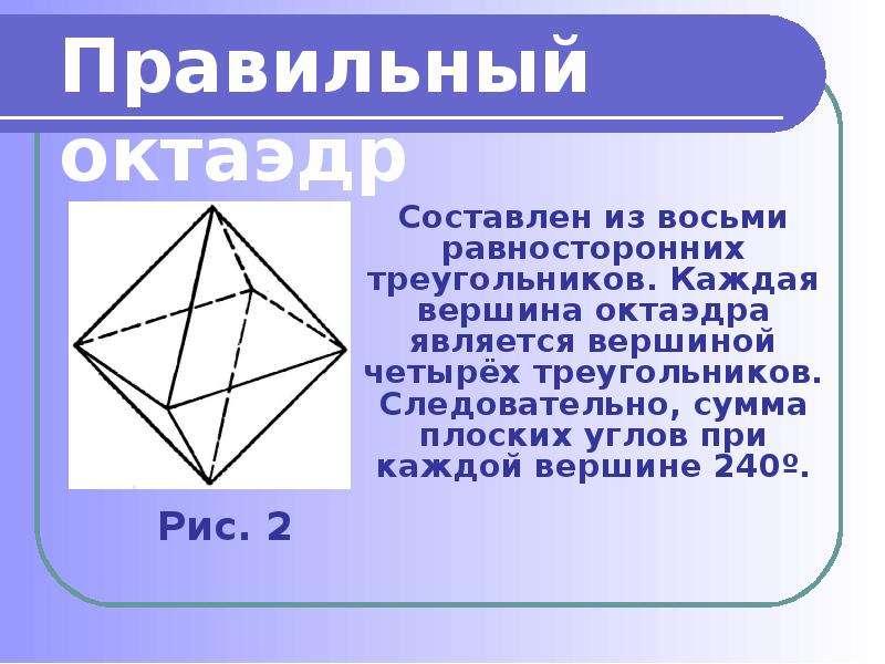 Составлен из восьми равносторонних треугольников. Каждая вершина октаэдра является вершиной четырёх