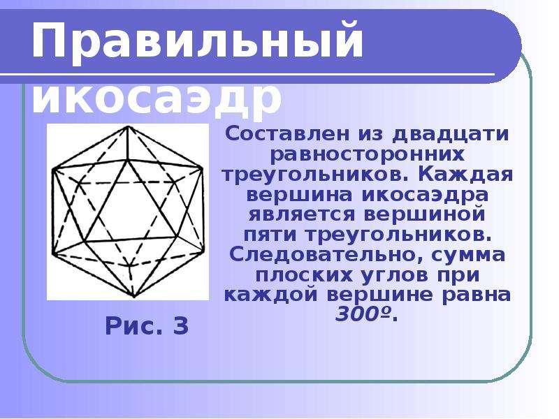 Составлен из двадцати равносторонних треугольников. Каждая вершина икосаэдра является вершиной пяти
