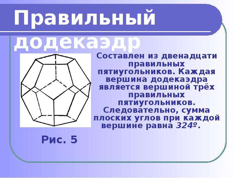 Составлен из двенадцати правильных пятиугольников. Каждая вершина додекаэдра является вершиной трёх