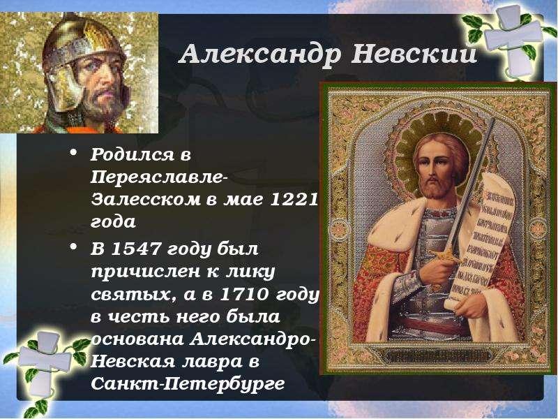 Александр Невский Родился в Переяславле-Залесском в мае 1221 года В 1547 году был причислен к лику с