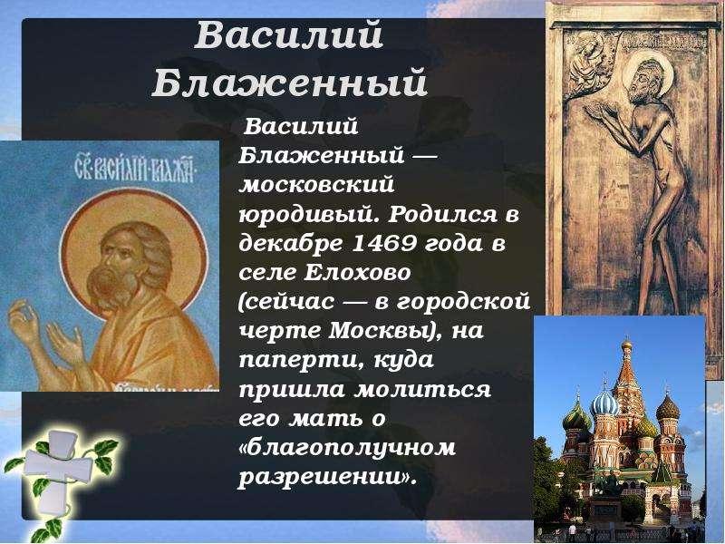 Василий Блаженный Василий Блаженный — московский юродивый. Родился в декабре 1469 года в селе Елохов