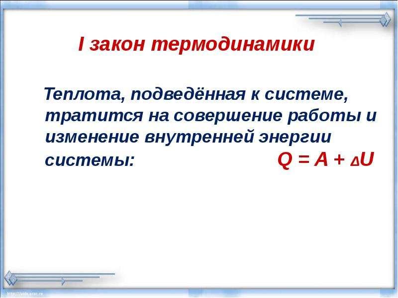 I закон термодинамики Теплота, подведённая к системе, тратится на совершение работы и изменение внут