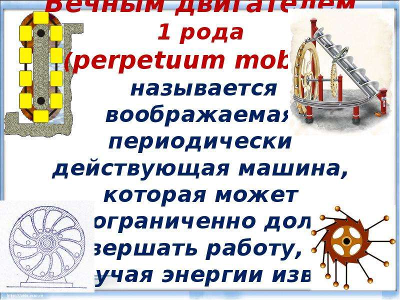 Вечным двигателем 1 рода (perpetuum mobile) называется воображаемая периодически действующая машина,