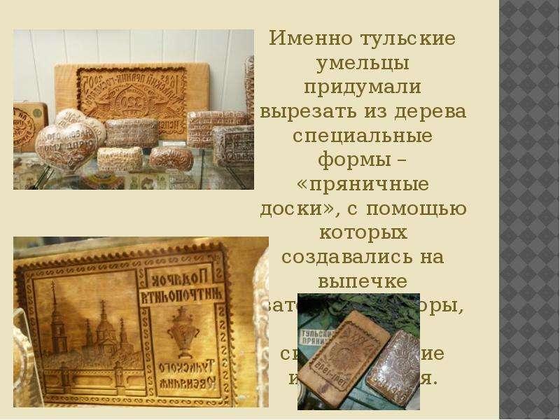 Именно тульские умельцы придумали вырезать из дерева специальные формы – «пряничные доски», с помощь