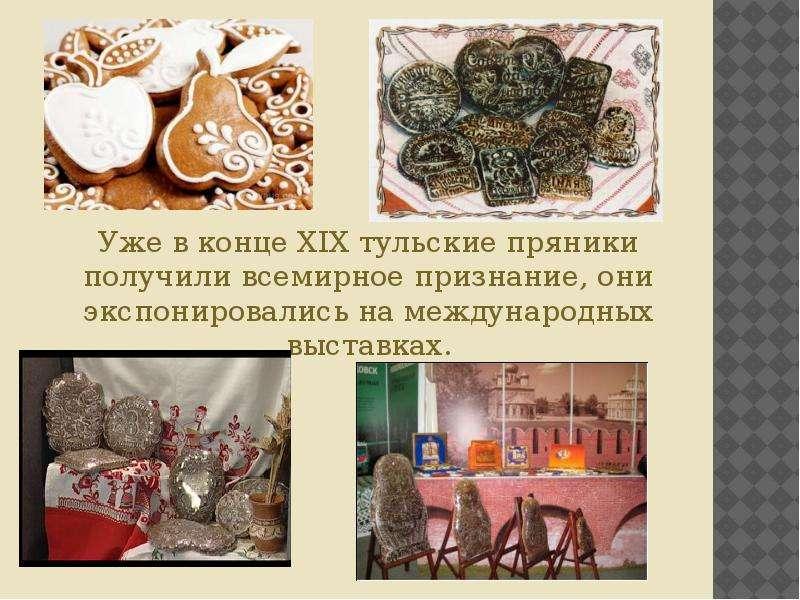 Уже в конце XIX тульские пряники получили всемирное признание, они экспонировались на международных
