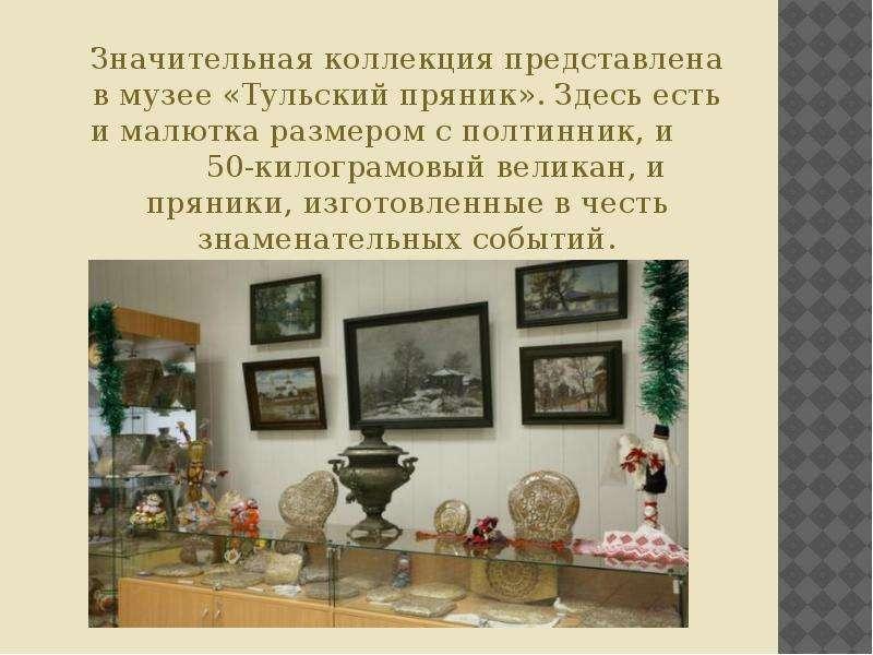 Значительная коллекция представлена в музее «Тульский пряник». Здесь есть и малютка размером с полти