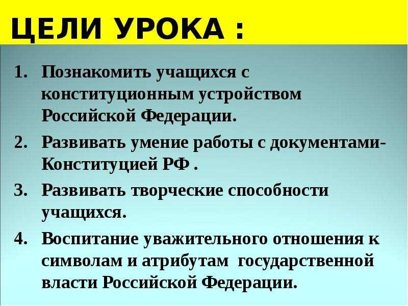 ЦЕЛИ УРОКА : 1. Познакомить учащихся с конституционным устройством Российской Федерации. 2. Развиват