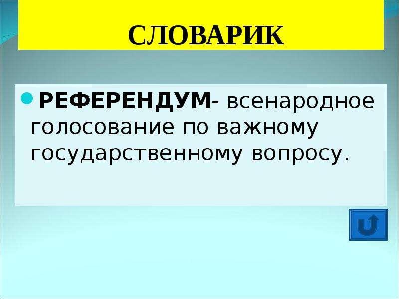 СЛОВАРИК РЕФЕРЕНДУМ- всенародное голосование по важному государственному вопросу.