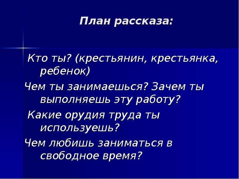 План рассказа: Кто ты? (крестьянин, крестьянка, ребенок) Чем ты занимаешься? Зачем ты выполняешь эту