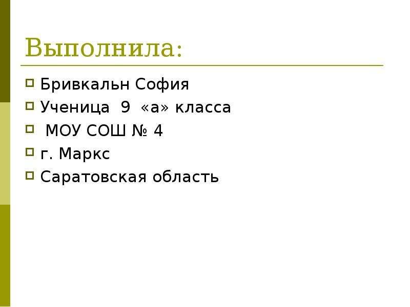 Выполнила: Бривкальн София Ученица 9 «а» класса МОУ СОШ № 4 г. Маркс Саратовская область