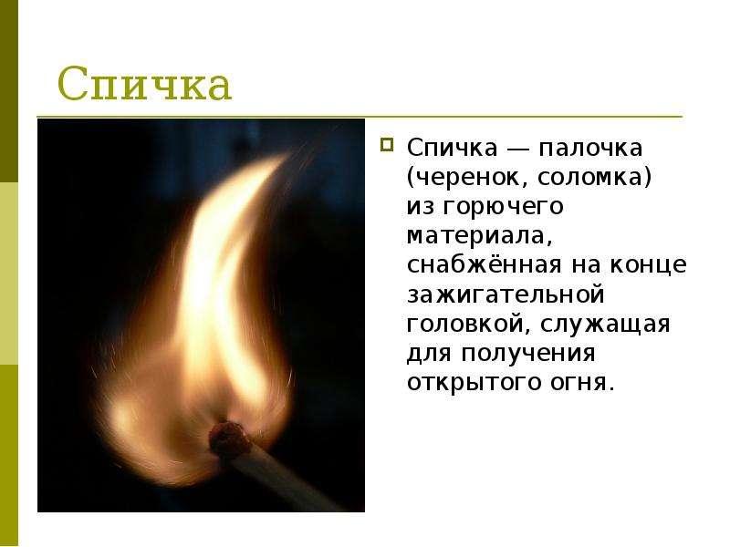 Спичка Спичка — палочка (черенок, соломка) из горючего материала, снабжённая на конце зажигательной