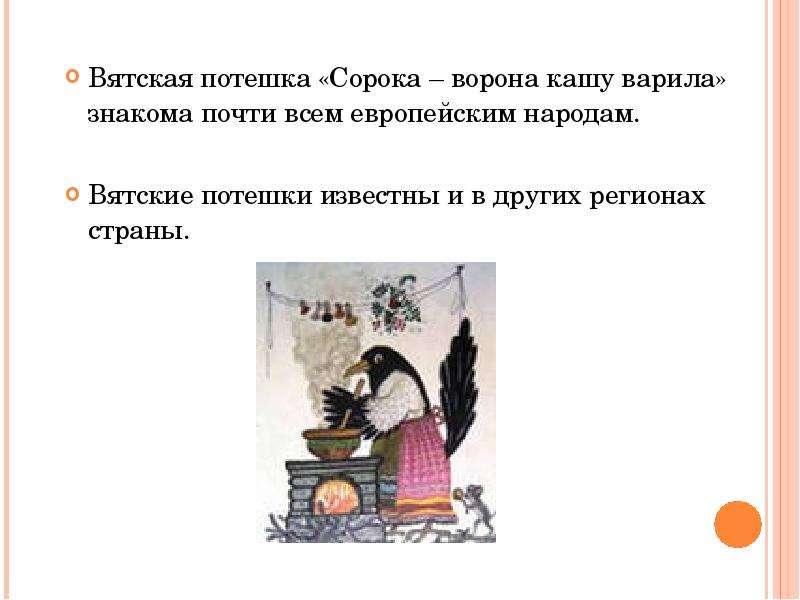 Вятская потешка «Сорока – ворона кашу варила» знакома почти всем европейским народам. Вятская потешк