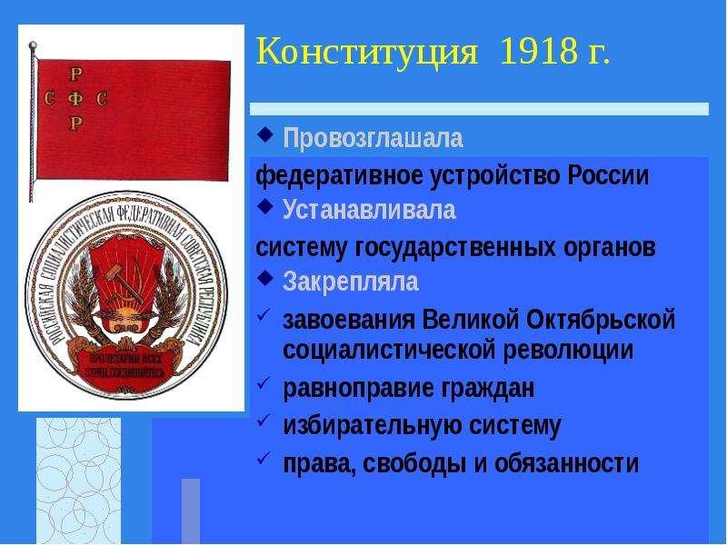 Конституция 1918 г. Провозглашала федеративное устройство России Устанавливала систему государственн