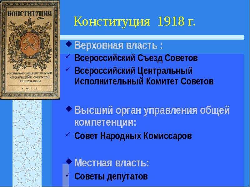 Конституция 1918 г. Верховная власть : Всероссийский Съезд Советов Всероссийский Центральный Исполни