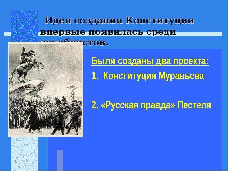 Идея создания Конституции впервые появилась среди декабристов. Были созданы два проекта: 1. Конститу