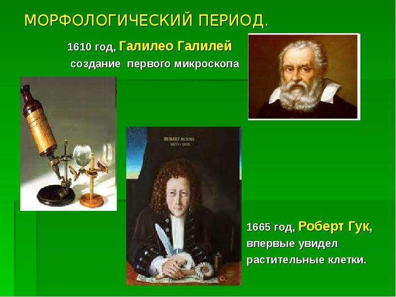 МОРФОЛОГИЧЕСКИЙ ПЕРИОД. 1610 год, Галилео Галилей создание первого микроскопа 1665 год, Роберт Гук,