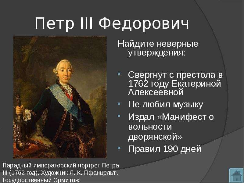 Петр III Федорович Найдите неверные утверждения: Свергнут с престола в 1762 году Екатериной Алексеев