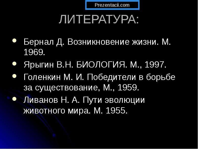ЛИТЕРАТУРА: Бернал Д. Возникновение жизни. М. 1969. Ярыгин В. Н. БИОЛОГИЯ. М. , 1997. Голенкин М. И.