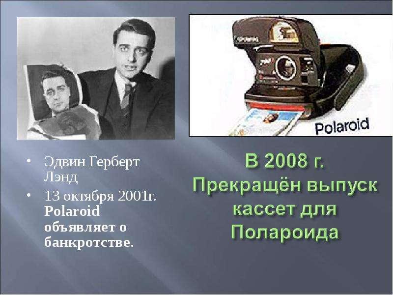 Эдвин Герберт Лэнд Эдвин Герберт Лэнд 13 октября 2001г. Polaroid объявляет о банкротстве.