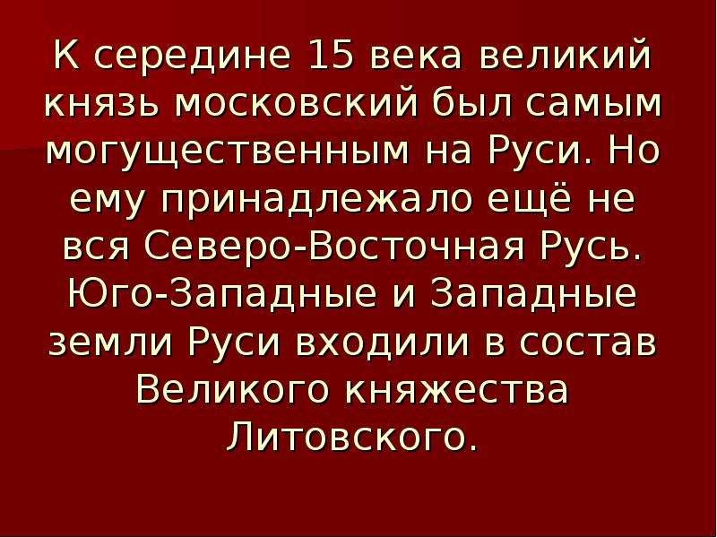 К середине 15 века великий князь московский был самым могущественным на Руси. Но ему принадлежало ещ
