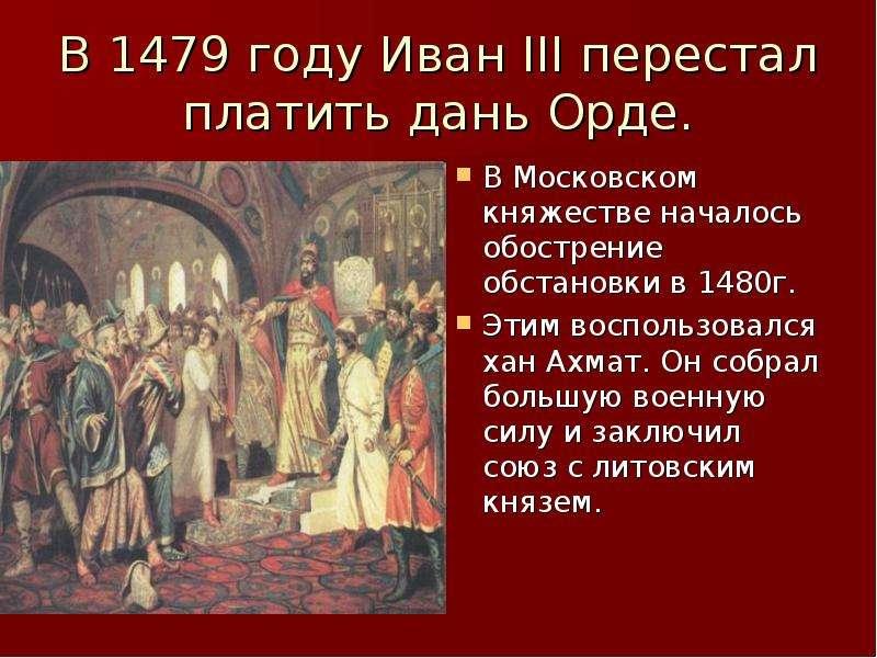 В 1479 году Иван III перестал платить дань Орде. В Московском княжестве началось обострение обстанов