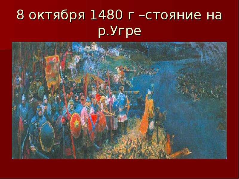 8 октября 1480 г –стояние на р. Угре