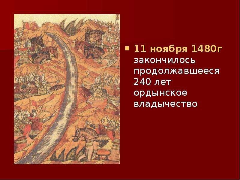 11 ноября 1480г закончилось продолжавшееся 240 лет ордынское владычество 11 ноября 1480г закончилось