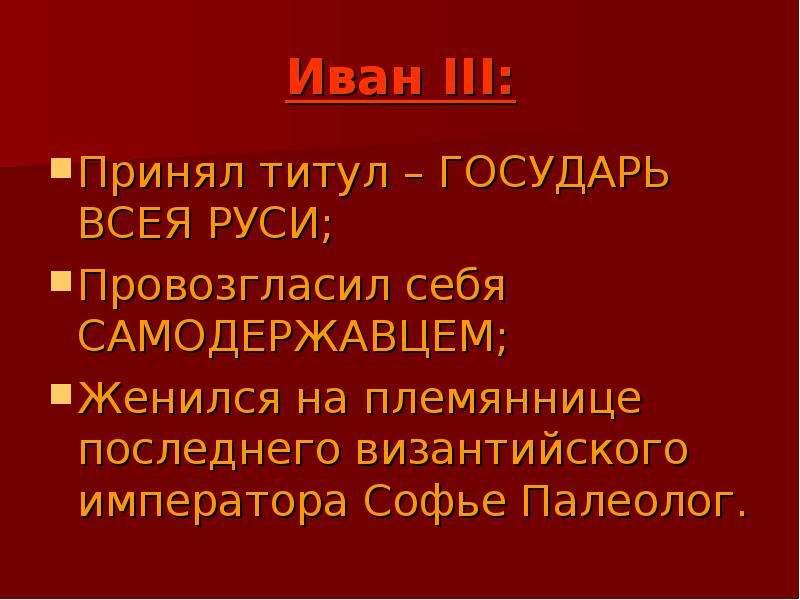 Иван III: Принял титул – ГОСУДАРЬ ВСЕЯ РУСИ; Провозгласил себя САМОДЕРЖАВЦЕМ; Женился на племяннице