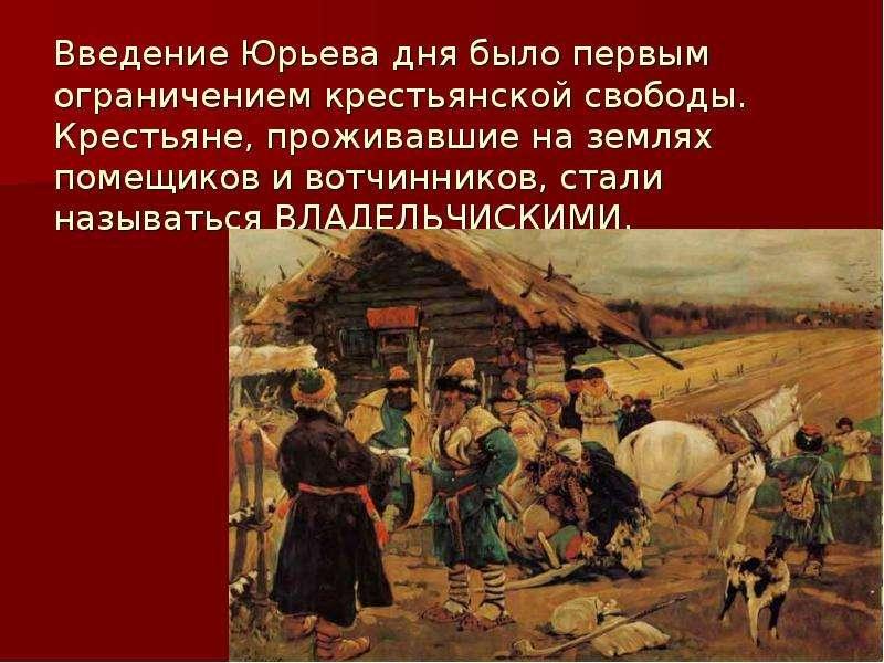 Введение Юрьева дня было первым ограничением крестьянской свободы. Крестьяне, проживавшие на землях