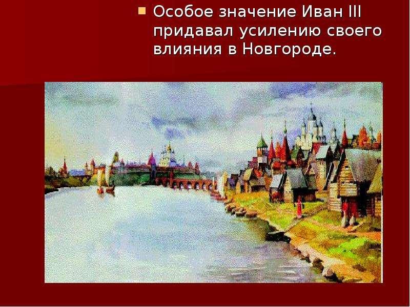Особое значение Иван III придавал усилению своего влияния в Новгороде. Особое значение Иван III прид