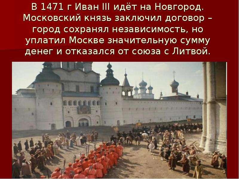 В 1471 г Иван III идёт на Новгород. Московский князь заключил договор – город сохранял независимость