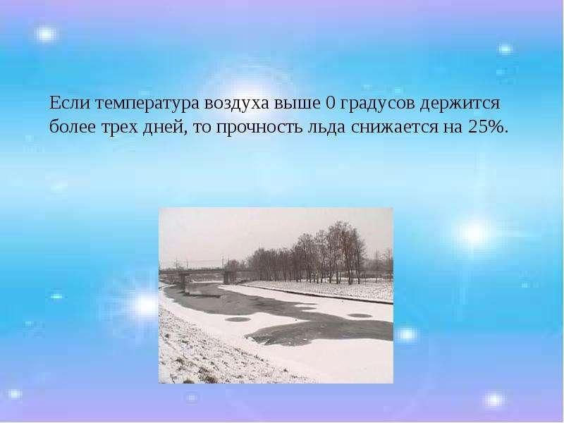 Если температура воздуха выше 0 градусов держится более трех дней, то прочность льда снижается на 25