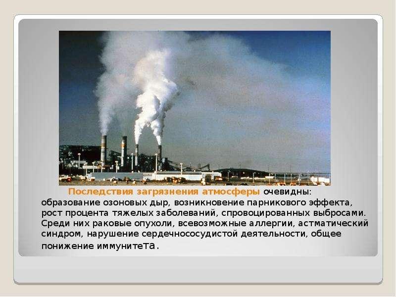 Последствия загрязнения атмосферы очевидны: образование озоновых дыр, возникновение парникового эффе