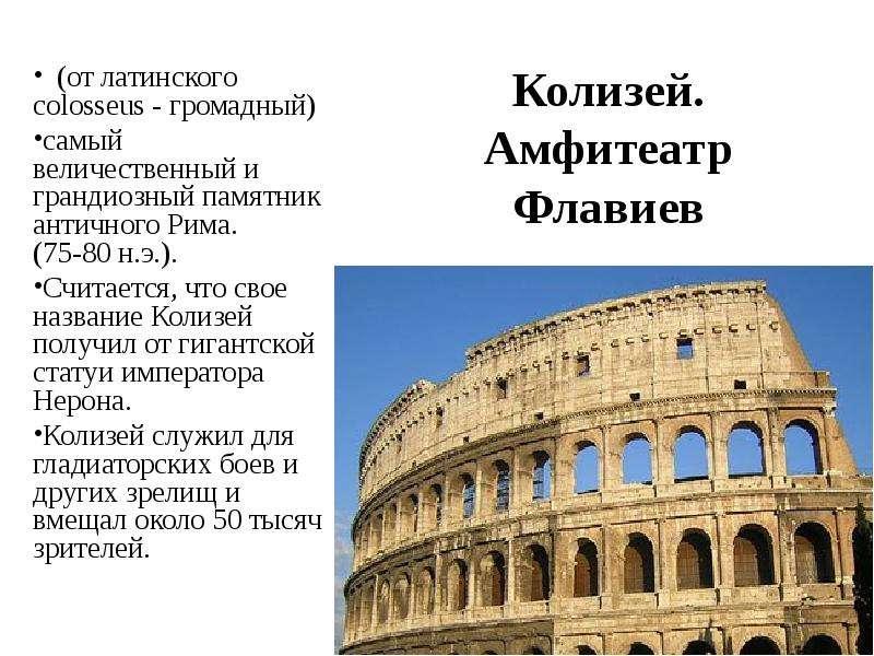 Колизей. Амфитеатр Флавиев (от латинского colosseus - громадный) самый величественный и грандиозный