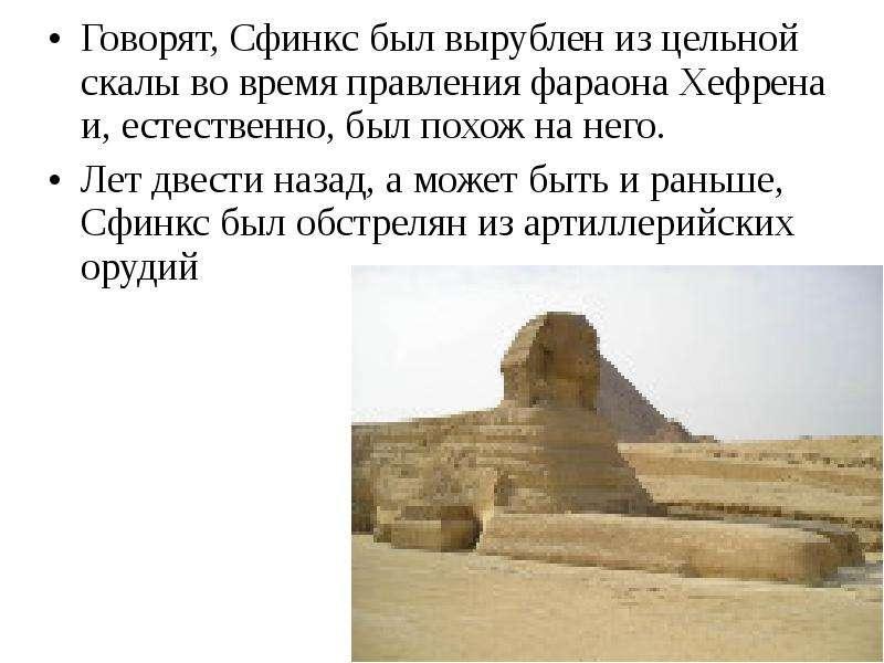 Говорят, Сфинкс был вырублен из цельной скалы во время правления фараона Хефрена и, естественно, был