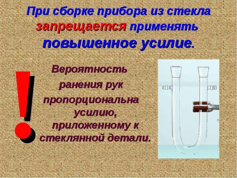 При сборке прибора из стекла запрещается применять повышенное усилие. Вероятность ранения рук пропор