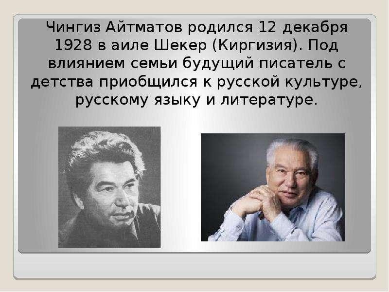 Чингиз Айтматов родился 12 декабря 1928 в аиле Шекер (Киргизия). Под влиянием семьи будущий писатель
