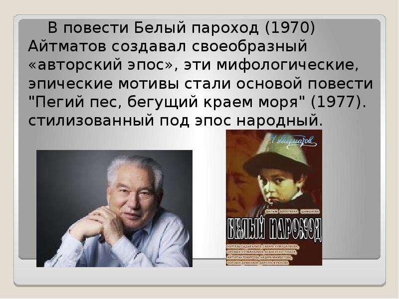 В повести Белый пароход (1970) Айтматов создавал своеобразный «авторский эпос», эти мифологические,