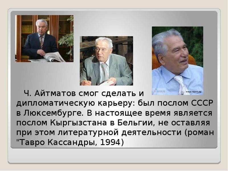 Ч. Айтматов смог сделать и дипломатическую карьеру: был послом СССР в Люксембурге. В настоящее время
