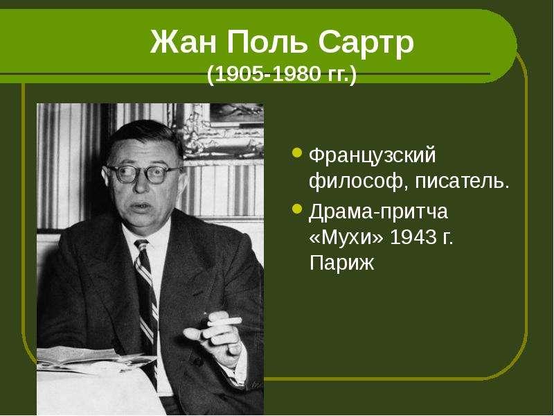 Жан Поль Сартр (1905-1980 гг. ) Французский философ, писатель. Драма-притча «Мухи» 1943 г. Париж