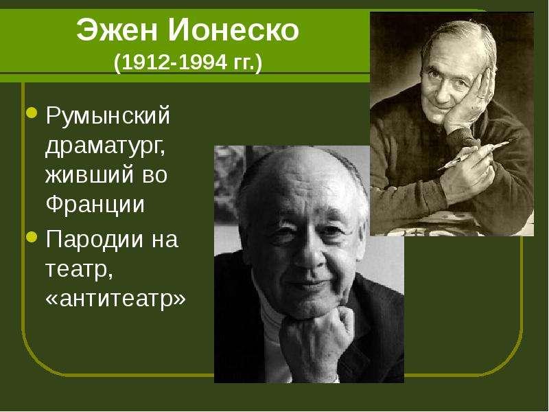 Эжен Ионеско (1912-1994 гг. ) Румынский драматург, живший во Франции Пародии на театр, «антитеатр»
