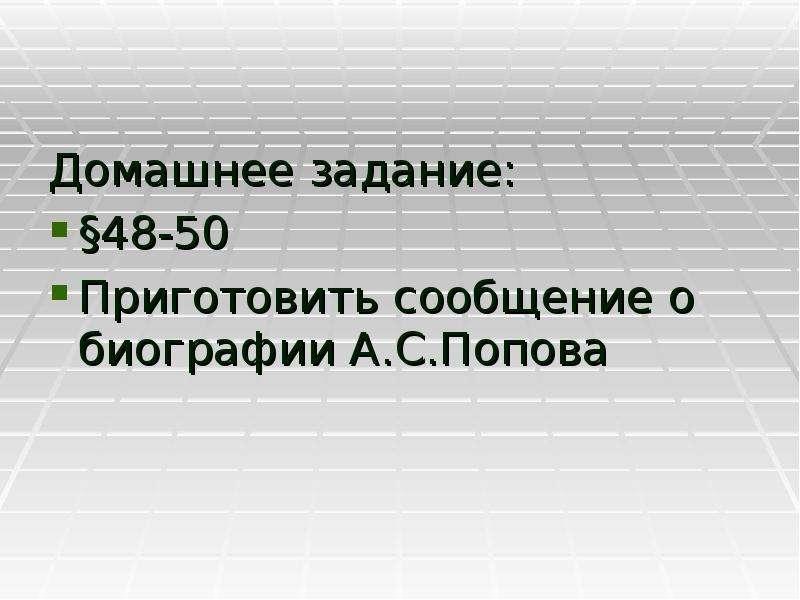 Домашнее задание: Домашнее задание: §48-50 Приготовить сообщение о биографии А. С. Попова