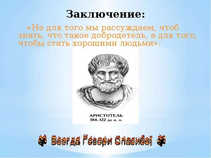 Заключение: «Не для того мы рассуждаем, чтоб знать, что такое добродетель, а для того, чтобы стать х