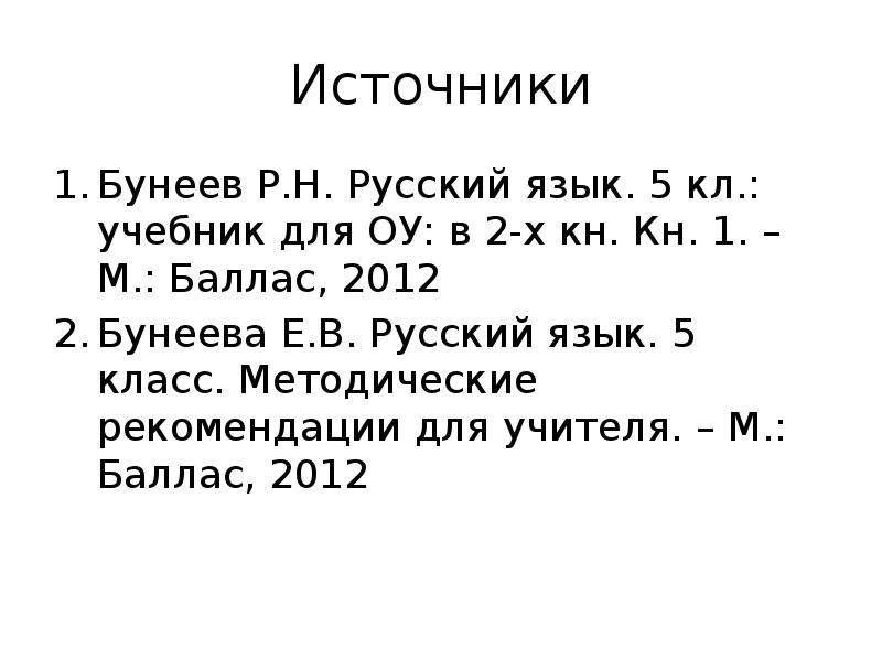 Источники Бунеев Р. Н. Русский язык. 5 кл. : учебник для ОУ: в 2-х кн. Кн. 1. – М. : Баллас, 2012 Бу
