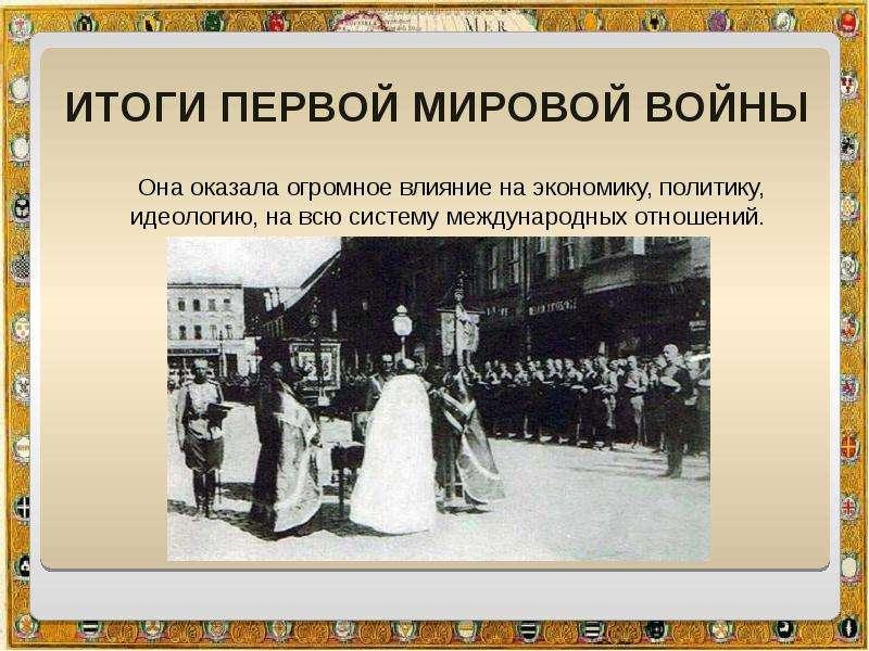 Итоги Первой мировой войны Она оказала огромное влияние на экономику, политику, идеологию, на всю си