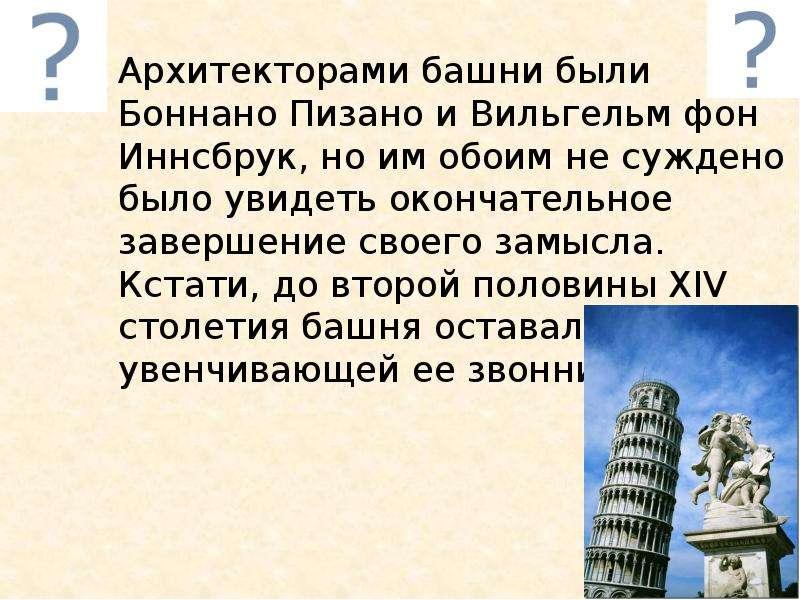 Архитекторами башни были Боннано Пизано и Вильгельм фон Иннсбрук, но им обоим не суждено было увидет