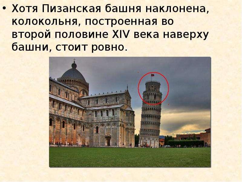 Хотя Пизанская башня наклонена, колокольня, построенная во второй половине XIV века наверху башни, с