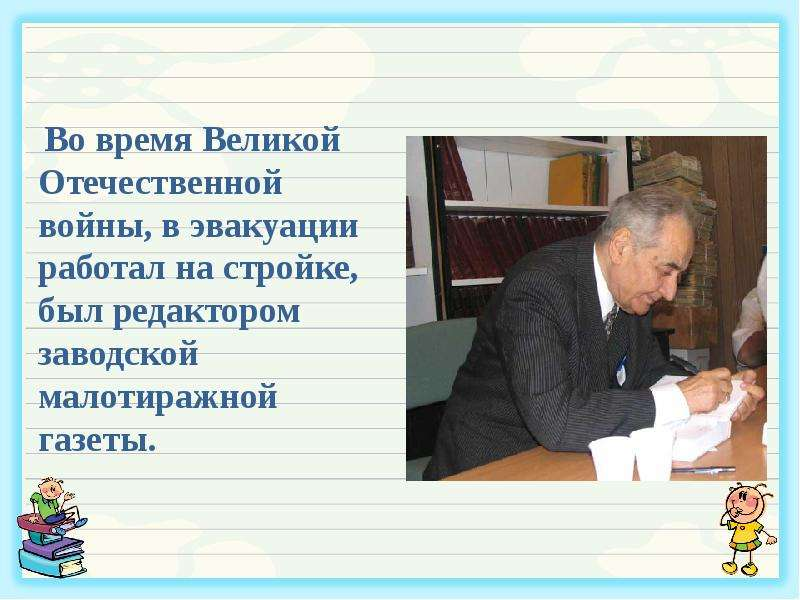 Во время Великой Отечественной войны, в эвакуации работал на стройке, был редактором заводской малот