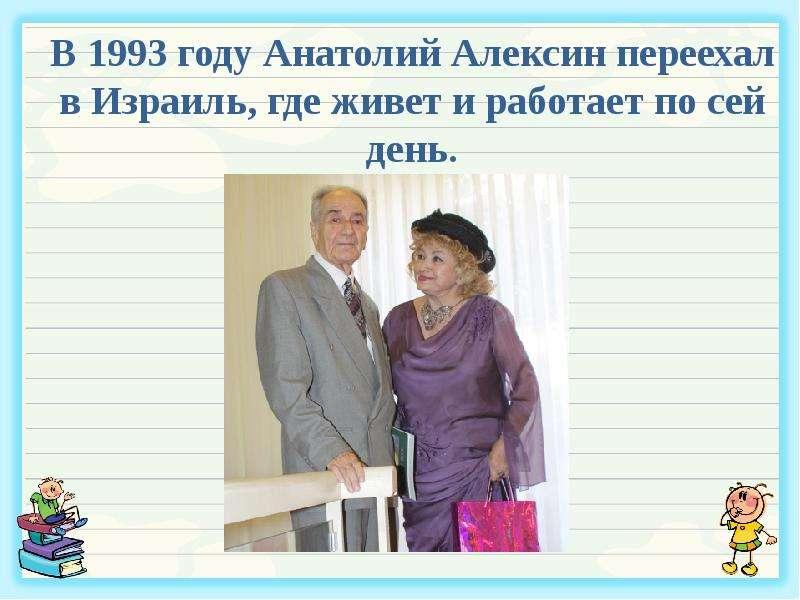 В 1993 году Анатолий Алексин переехал в Израиль, где живет и работает по сей день.