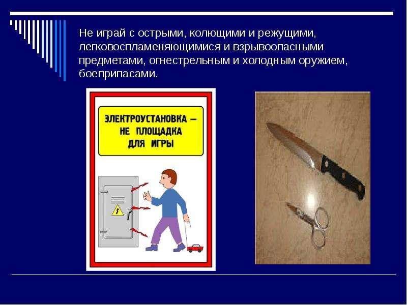 Не играй с острыми, колющими и режущими, легковоспламеняющимися и взрывоопасными предметами, огнестр